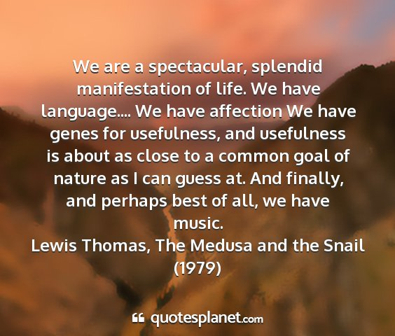 Lewis thomas, the medusa and the snail (1979) - we are a spectacular, splendid manifestation of...
