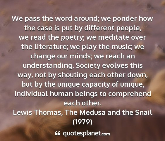 Lewis thomas, the medusa and the snail (1979) - we pass the word around; we ponder how the case...