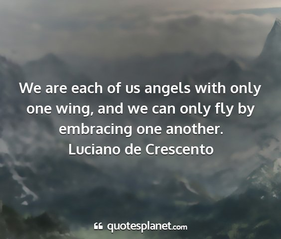 Luciano de crescento - we are each of us angels with only one wing, and...