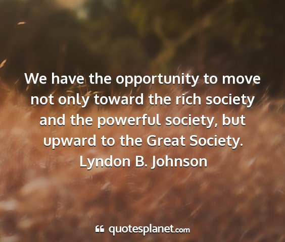 Lyndon b. johnson - we have the opportunity to move not only toward...