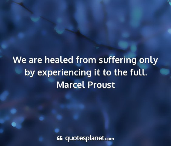 Marcel proust - we are healed from suffering only by experiencing...