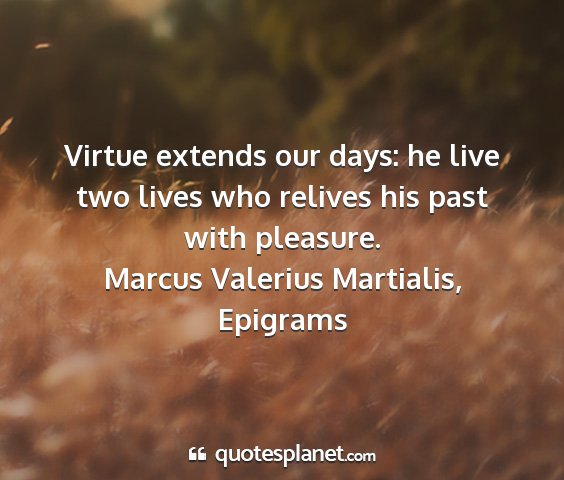 Marcus valerius martialis, epigrams - virtue extends our days: he live two lives who...