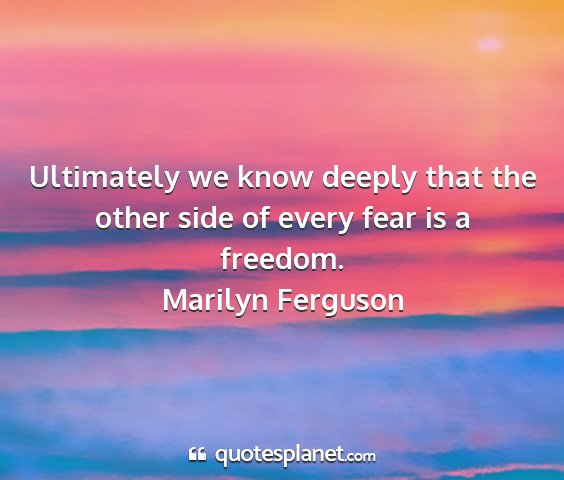 Marilyn ferguson - ultimately we know deeply that the other side of...