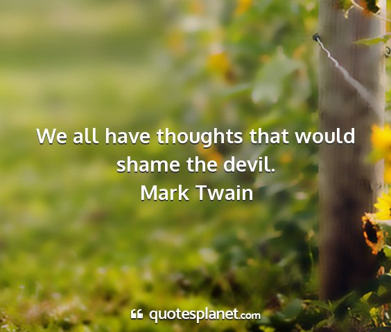 Mark twain - we all have thoughts that would shame the devil....