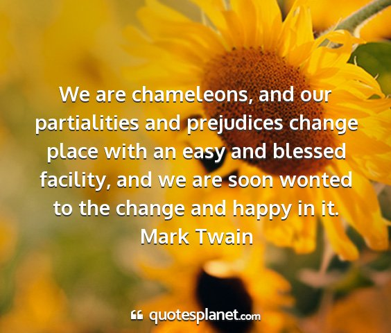 Mark twain - we are chameleons, and our partialities and...