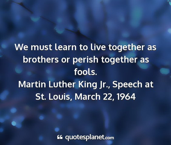 Martin luther king jr., speech at st. louis, march 22, 1964 - we must learn to live together as brothers or...