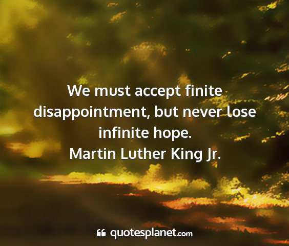 Martin luther king jr. - we must accept finite disappointment, but never...