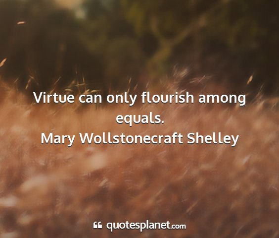 Mary wollstonecraft shelley - virtue can only flourish among equals....