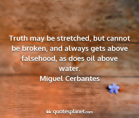 Miguel cerbantes - truth may be stretched, but cannot be broken, and...