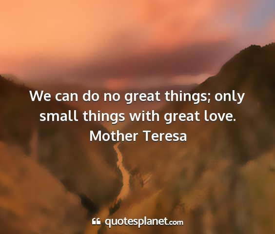 Mother teresa - we can do no great things; only small things with...