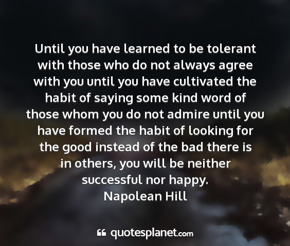 Napolean hill - until you have learned to be tolerant with those...