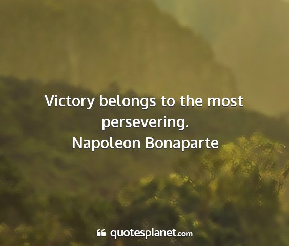 Napoleon bonaparte - victory belongs to the most persevering....