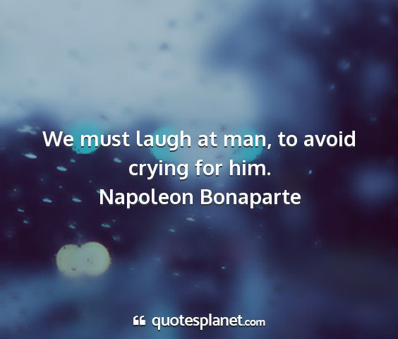 Napoleon bonaparte - we must laugh at man, to avoid crying for him....
