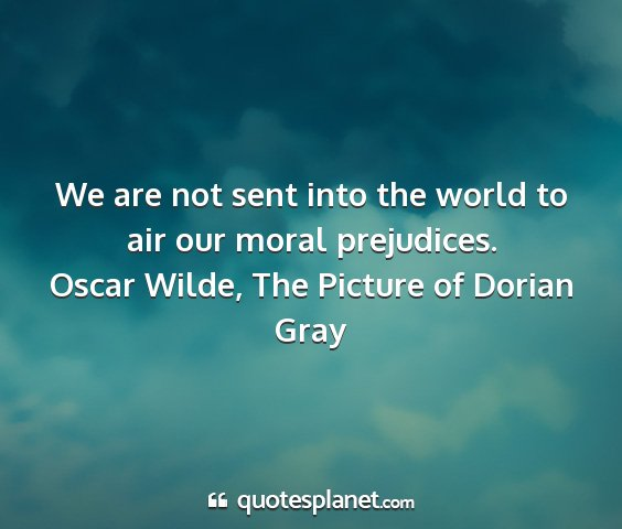 Oscar wilde, the picture of dorian gray - we are not sent into the world to air our moral...