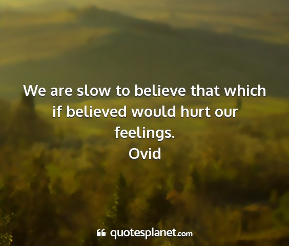 Ovid - we are slow to believe that which if believed...