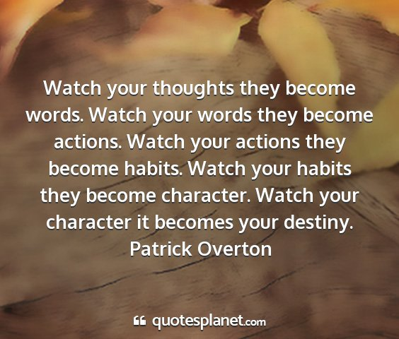 Patrick overton - watch your thoughts they become words. watch your...