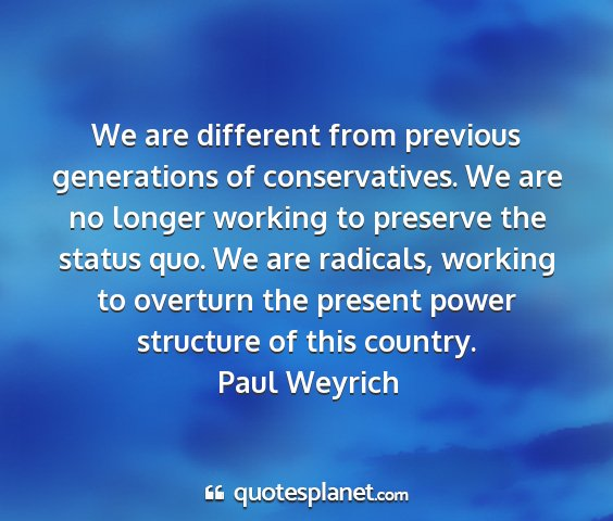 Paul weyrich - we are different from previous generations of...
