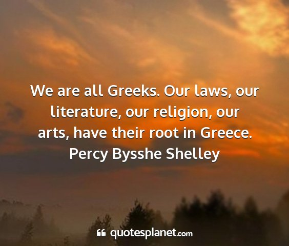 Percy bysshe shelley - we are all greeks. our laws, our literature, our...