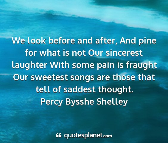 Percy bysshe shelley - we look before and after, and pine for what is...