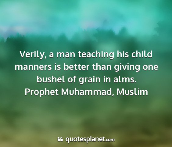 Prophet muhammad, muslim - verily, a man teaching his child manners is...