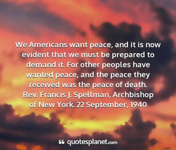 Rev. francis j. spellman, archbishop of new york. 22 september, 1940 - we americans want peace, and it is now evident...