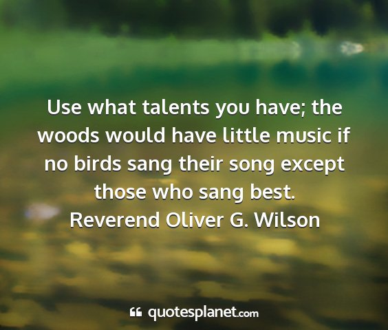 Reverend oliver g. wilson - use what talents you have; the woods would have...
