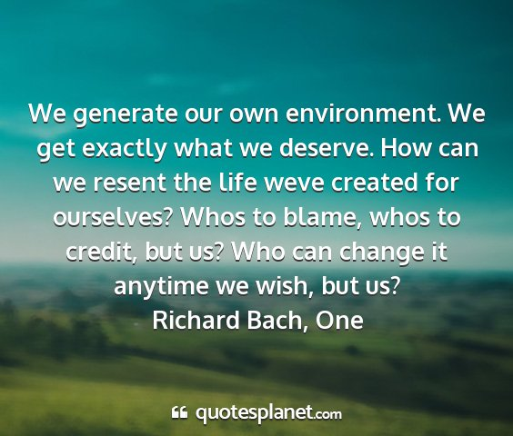 Richard bach, one - we generate our own environment. we get exactly...
