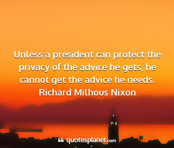 Richard milhous nixon - unless a president can protect the privacy of the...