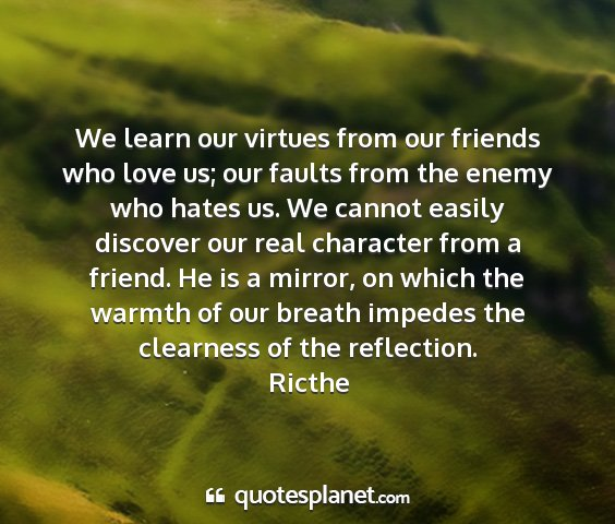 Ricthe - we learn our virtues from our friends who love...