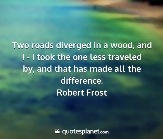 Robert frost - two roads diverged in a wood, and i - i took the...