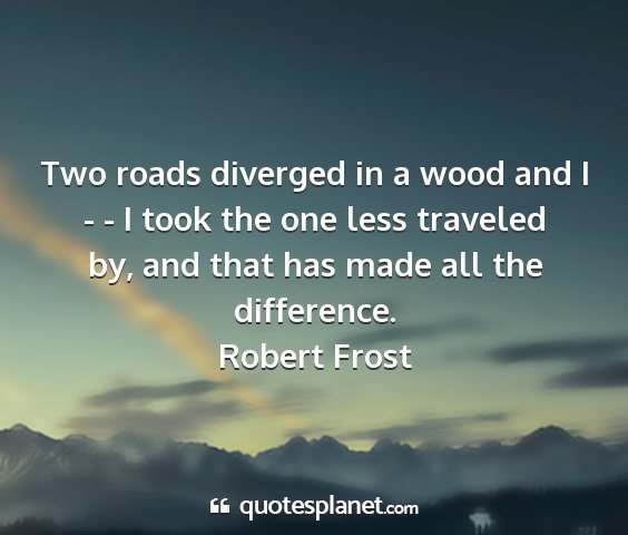Robert frost - two roads diverged in a wood and i - - i took the...