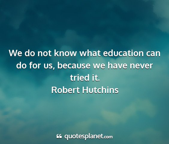 Robert hutchins - we do not know what education can do for us,...