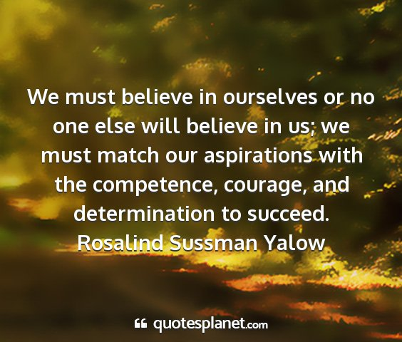 Rosalind sussman yalow - we must believe in ourselves or no one else will...