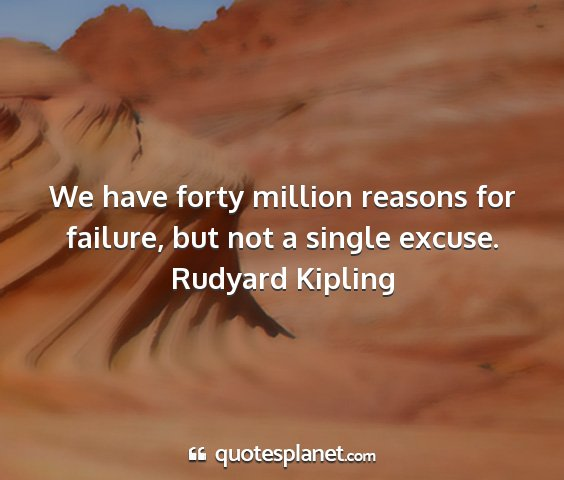 Rudyard kipling - we have forty million reasons for failure, but...
