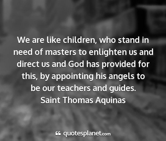 Saint thomas aquinas - we are like children, who stand in need of...