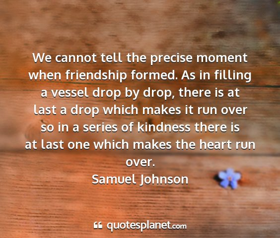 Samuel johnson - we cannot tell the precise moment when friendship...