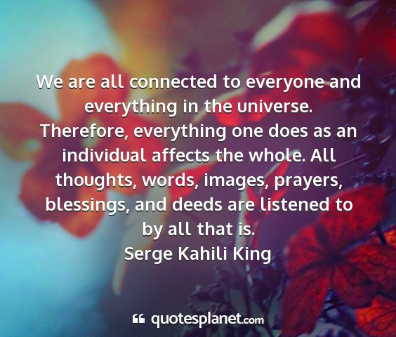 Serge kahili king - we are all connected to everyone and everything...