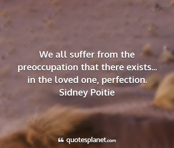 Sidney poitie - we all suffer from the preoccupation that there...