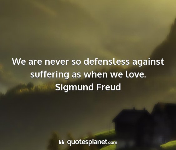 Sigmund freud - we are never so defensless against suffering as...
