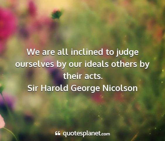 Sir harold george nicolson - we are all inclined to judge ourselves by our...