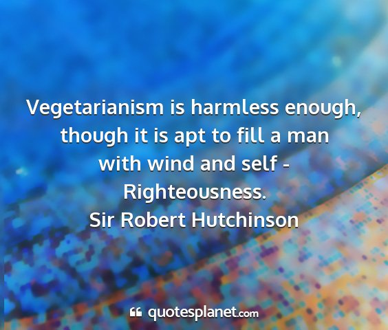 Sir robert hutchinson - vegetarianism is harmless enough, though it is...