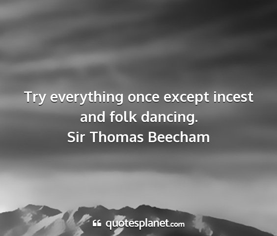 Sir thomas beecham - try everything once except incest and folk...