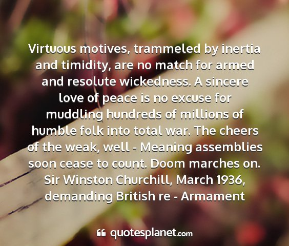 Sir winston churchill, march 1936, demanding british re - armament - virtuous motives, trammeled by inertia and...