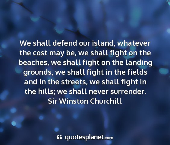 Sir winston churchill - we shall defend our island, whatever the cost may...