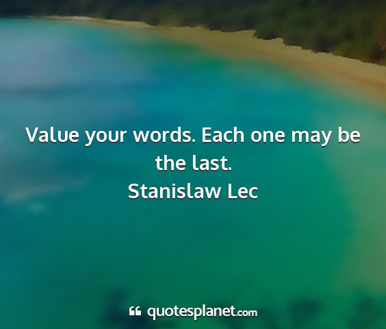 Stanislaw lec - value your words. each one may be the last....