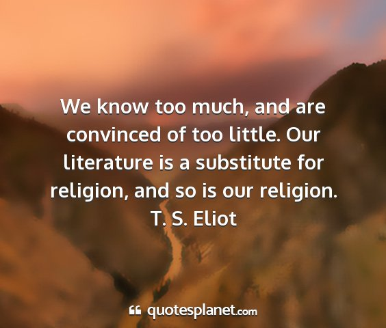 T. s. eliot - we know too much, and are convinced of too...
