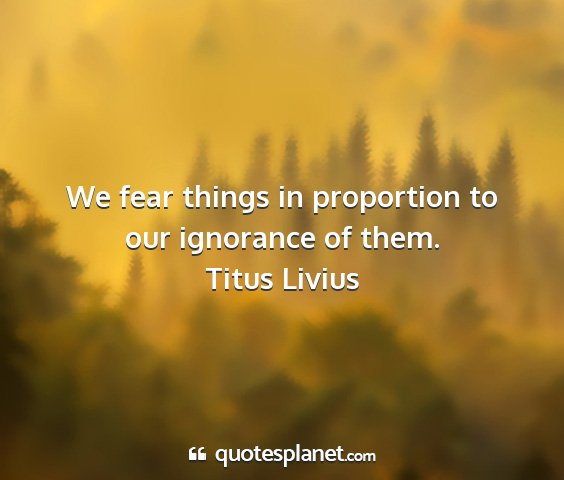 Titus livius - we fear things in proportion to our ignorance of...