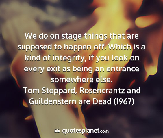 Tom stoppard, rosencrantz and guildenstern are dead (1967) - we do on stage things that are supposed to happen...