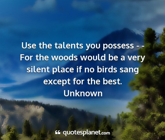 Unknown - use the talents you possess - - for the woods...