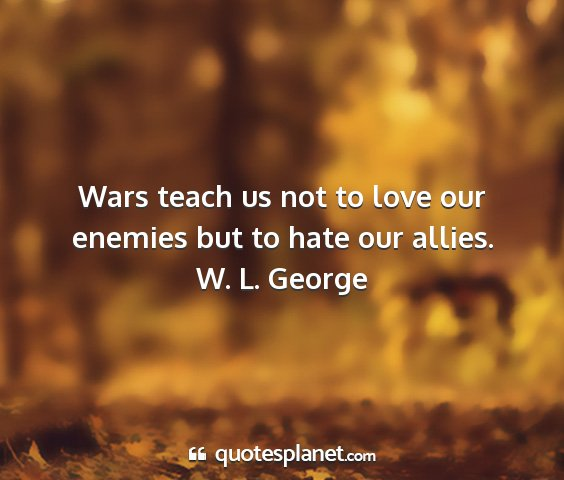 W. l. george - wars teach us not to love our enemies but to hate...